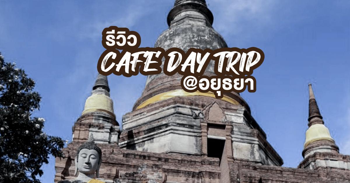 รีวิว CAFE DAY TRIP @อยุธยา